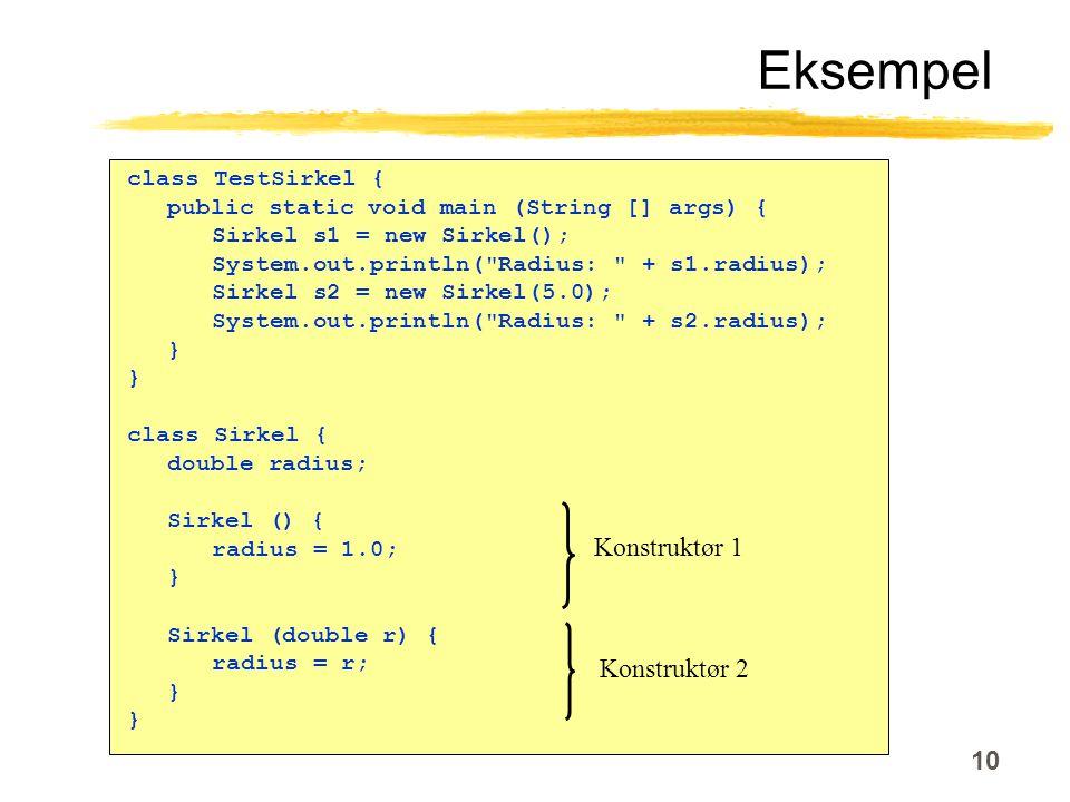10 Eksempel class TestSirkel { public static void main (String [] args) { Sirkel s1 = new Sirkel(); System.out.println( Radius: + s1.radius); Sirkel s2 = new Sirkel(5.0); System.out.println( Radius: + s2.radius); } class Sirkel { double radius; Sirkel () { radius = 1.0; } Sirkel (double r) { radius = r; } Konstruktør 1 Konstruktør 2
