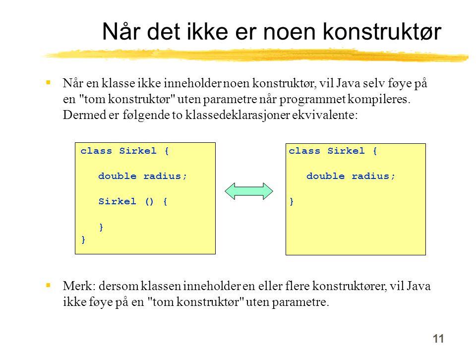 11 Når det ikke er noen konstruktør class Sirkel { double radius; Sirkel () { }  Når en klasse ikke inneholder noen konstruktør, vil Java selv føye på en tom konstruktør uten parametre når programmet kompileres.