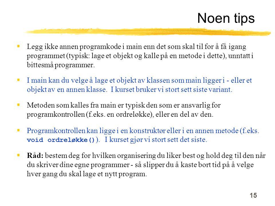 15 Noen tips  Legg ikke annen programkode i main enn det som skal til for å få igang programmet (typisk: lage et objekt og kalle på en metode i dette), unntatt i bittesmå programmer.