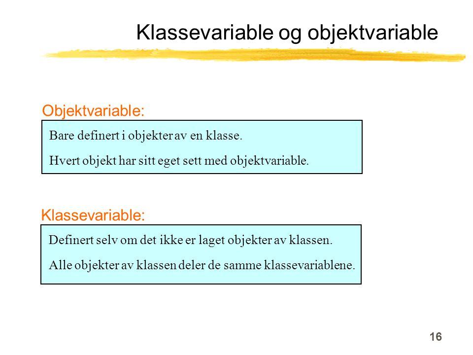 16 Klassevariable og objektvariable Bare definert i objekter av en klasse.