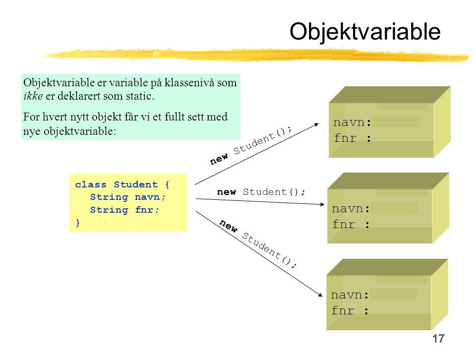 17 Objektvariable class Student { String navn; String fnr; } navn: fnr : navn: fnr : navn: fnr : new Student(); Objektvariable er variable på klassenivå som ikke er deklarert som static.