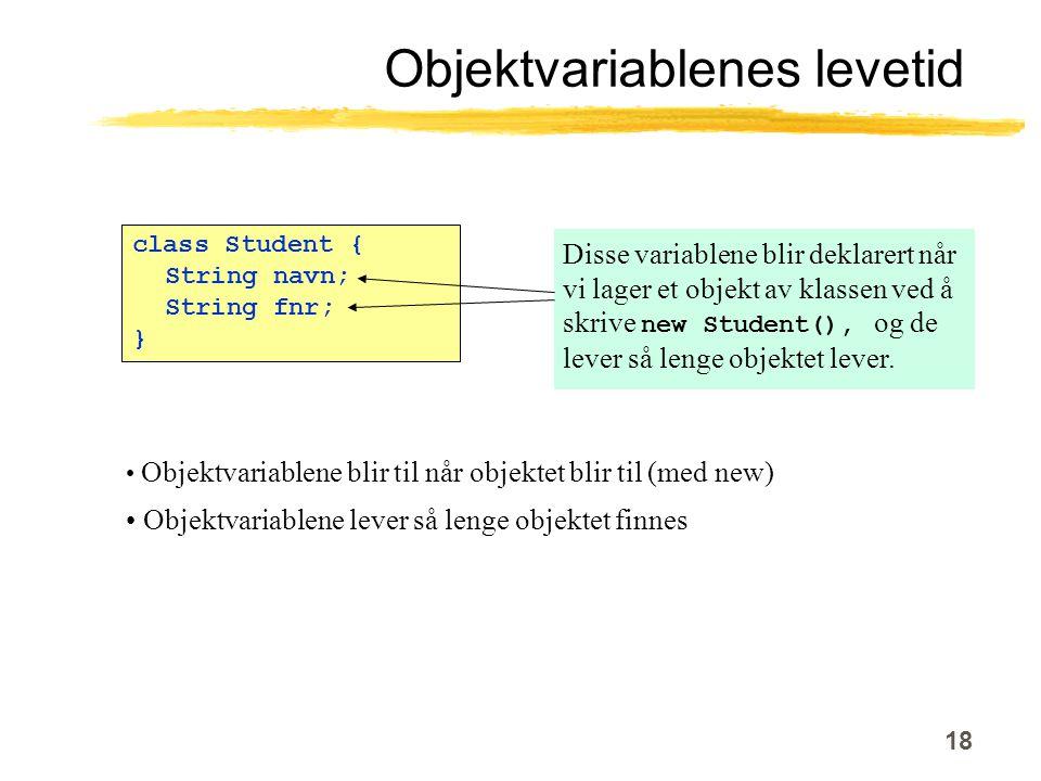 18 class Student { String navn; String fnr; } Objektvariablenes levetid Disse variablene blir deklarert når vi lager et objekt av klassen ved å skrive new Student(), og de lever så lenge objektet lever.