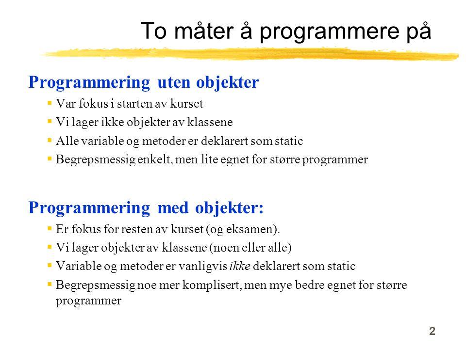 2 To måter å programmere på Programmering uten objekter  Var fokus i starten av kurset  Vi lager ikke objekter av klassene  Alle variable og metoder er deklarert som static  Begrepsmessig enkelt, men lite egnet for større programmer Programmering med objekter:  Er fokus for resten av kurset (og eksamen).