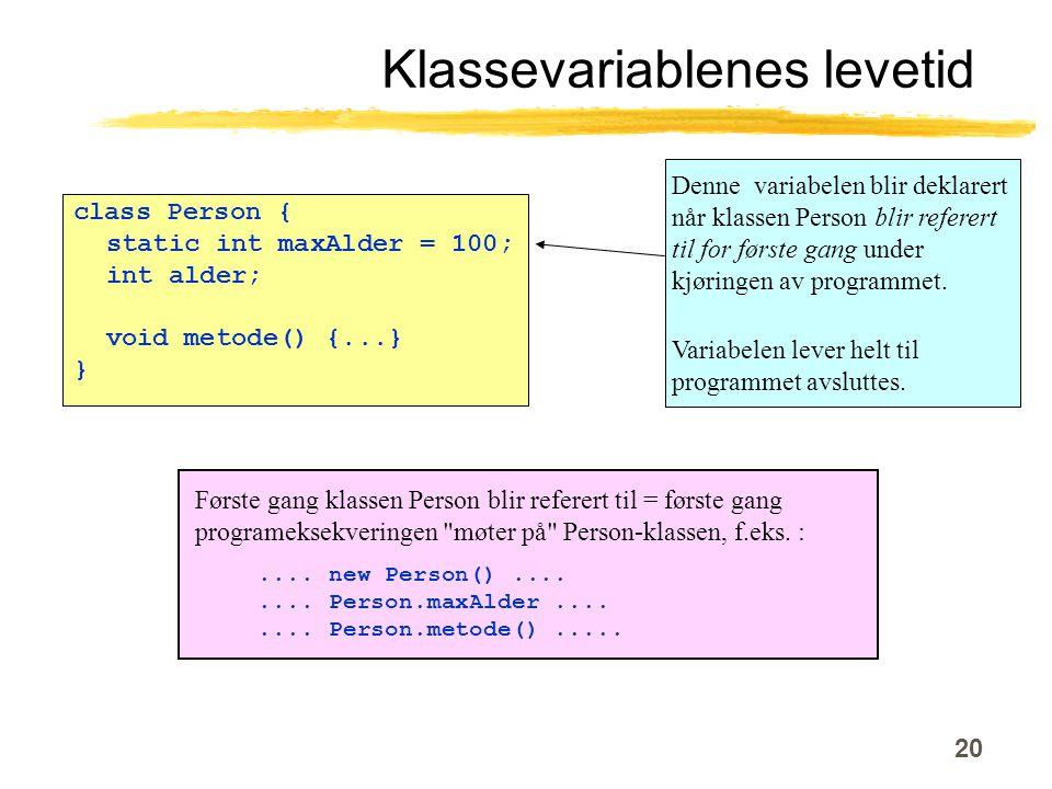 20 Klassevariablenes levetid class Person { static int maxAlder = 100; int alder; void metode() {...} } Denne variabelen blir deklarert når klassen Person blir referert til for første gang under kjøringen av programmet.