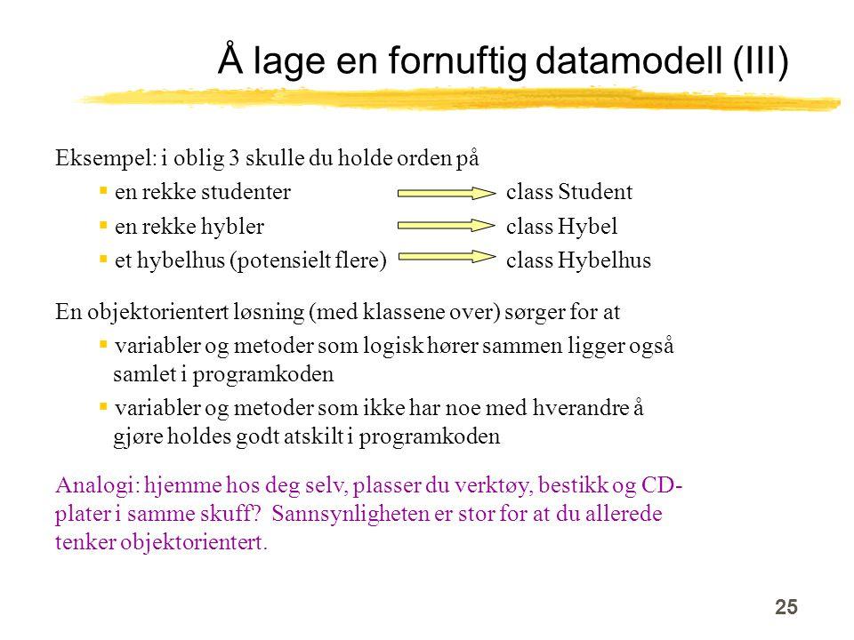 25 Å lage en fornuftig datamodell (III) Eksempel: i oblig 3 skulle du holde orden på  en rekke studenter class Student  en rekke hybler class Hybel  et hybelhus (potensielt flere) class Hybelhus En objektorientert løsning (med klassene over) sørger for at  variabler og metoder som logisk hører sammen ligger også samlet i programkoden  variabler og metoder som ikke har noe med hverandre å gjøre holdes godt atskilt i programkoden Analogi: hjemme hos deg selv, plasser du verktøy, bestikk og CD- plater i samme skuff.