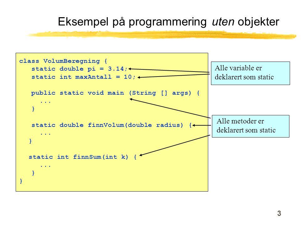 3 Eksempel på programmering uten objekter class VolumBeregning { static double pi = 3.14; static int maxAntall = 10; public static void main (String [] args) {...