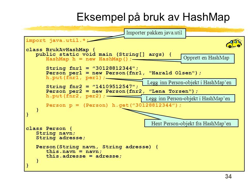 34 import java.util.*; class BrukAvHashMap { public static void main (String[] args) { HashMap h = new HashMap(); String fnr1 = 30128812344 ; Person per1 = new Person(fnr1, Harald Olsen ); h.put(fnr1, per1); String fnr2 = 14109512547 ; Person per2 = new Person(fnr2, Lena Torsen ); h.put(fnr2, per2); Person p = (Person) h.get( 30128812344 ); } class Person { String navn; String adresse; Person(String navn, String adresse) { this.navn = navn; this.adresse = adresse; } Eksempel på bruk av HashMap Importer pakken java.util Opprett en HashMap Legg inn Person-objekt i HashMap'en Hent Person-objekt fra HashMap'en