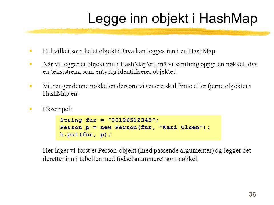 36 Legge inn objekt i HashMap  Et hvilket som helst objekt i Java kan legges inn i en HashMap  Når vi legger et objekt inn i HashMap en, må vi samtidig oppgi en nøkkel, dvs en tekststreng som entydig identifiserer objektet.