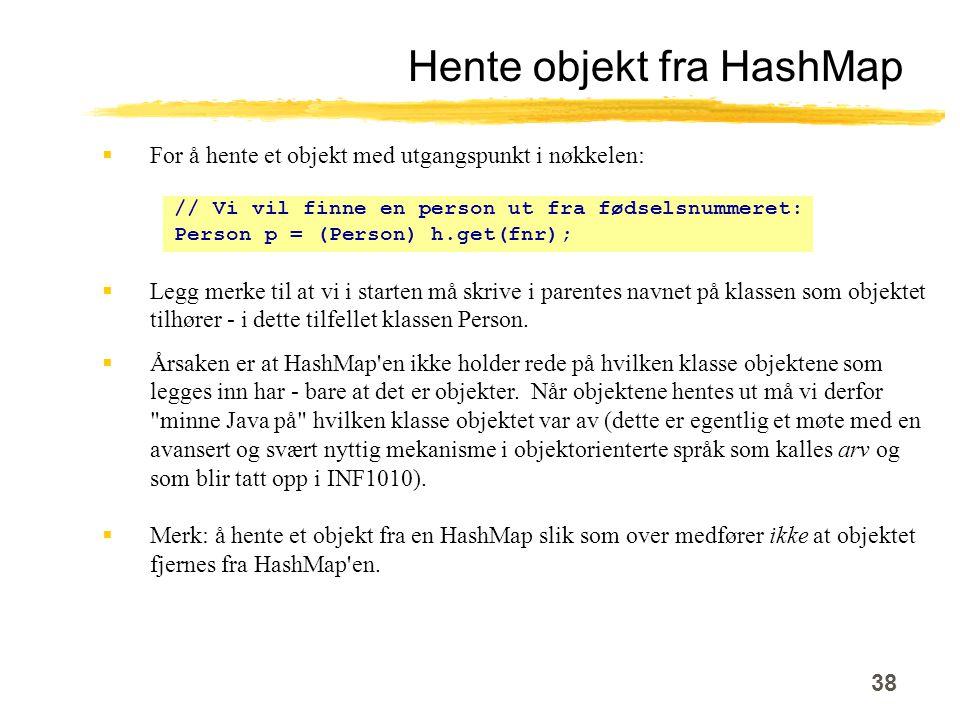 38 Hente objekt fra HashMap  For å hente et objekt med utgangspunkt i nøkkelen: // Vi vil finne en person ut fra fødselsnummeret: Person p = (Person) h.get(fnr);  Legg merke til at vi i starten må skrive i parentes navnet på klassen som objektet tilhører - i dette tilfellet klassen Person.