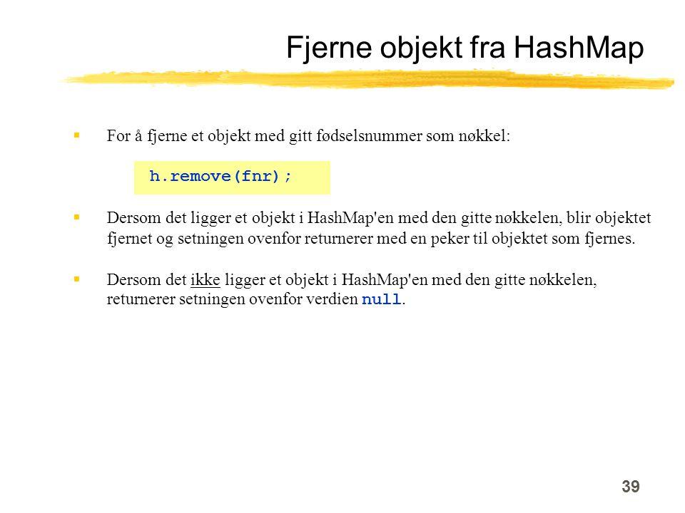 39 Fjerne objekt fra HashMap  For å fjerne et objekt med gitt fødselsnummer som nøkkel: h.remove(fnr);  Dersom det ligger et objekt i HashMap en med den gitte nøkkelen, blir objektet fjernet og setningen ovenfor returnerer med en peker til objektet som fjernes.