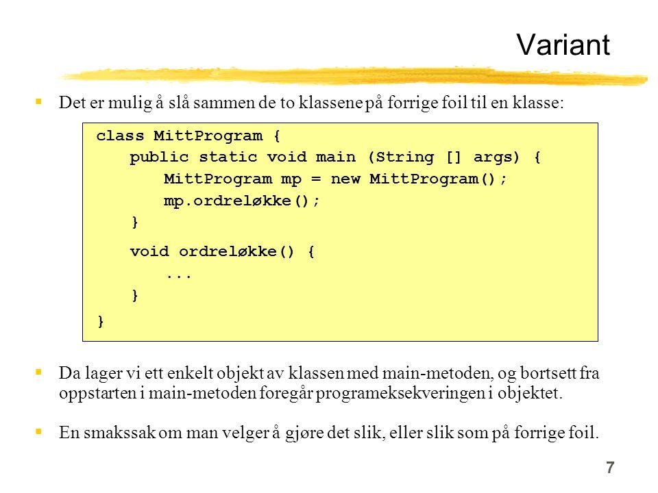 7 Variant  Det er mulig å slå sammen de to klassene på forrige foil til en klasse: class MittProgram { public static void main (String [] args) { MittProgram mp = new MittProgram(); mp.ordreløkke(); } void ordreløkke() {...