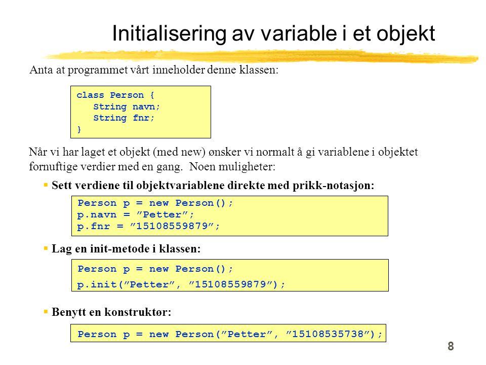 8 Initialisering av variable i et objekt class Person { String navn; String fnr; } Når vi har laget et objekt (med new) ønsker vi normalt å gi variablene i objektet fornuftige verdier med en gang.