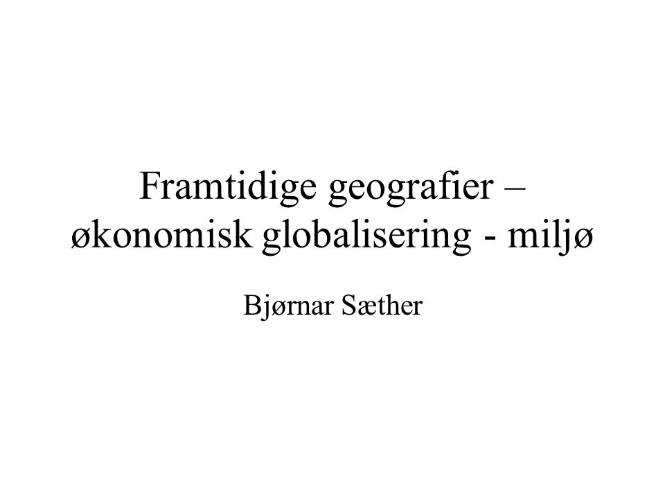 Framtidige geografier – økonomisk globalisering - miljø Bjørnar Sæther