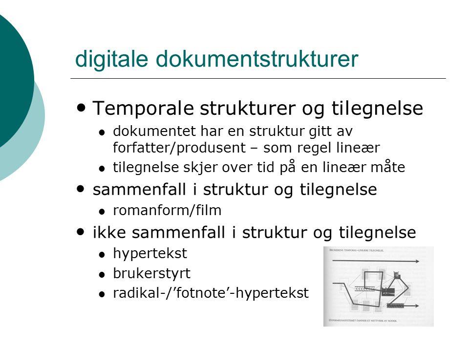 digitale dokumentstrukturer Temporale strukturer og tilegnelse dokumentet har en struktur gitt av forfatter/produsent – som regel lineær tilegnelse skjer over tid på en lineær måte sammenfall i struktur og tilegnelse romanform/film ikke sammenfall i struktur og tilegnelse hypertekst brukerstyrt radikal-/'fotnote'-hypertekst