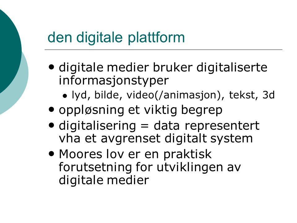 den digitale plattform digitale medier bruker digitaliserte informasjonstyper lyd, bilde, video(/animasjon), tekst, 3d oppløsning et viktig begrep digitalisering = data representert vha et avgrenset digitalt system Moores lov er en praktisk forutsetning for utviklingen av digitale medier