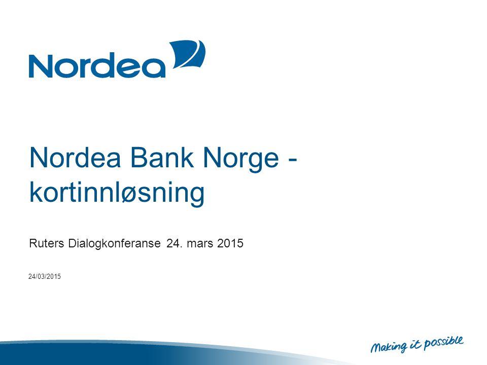 Nordea konsernet – tall og fakta Ledende finanskonsern i Norden og Østersjøområdet EUR 669,3 mrd i forvaltningskapital og en ren kjernekapitaldekning på 15,7% 11 mill kunder Ca 500.000 bedriftskunder Ca 700 kontorer Ca 32.300 ansatte 20/03/2015 2