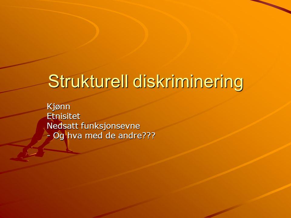 Strukturell diskriminering KjønnEtnisitet Nedsatt funksjonsevne - Og hva med de andre???