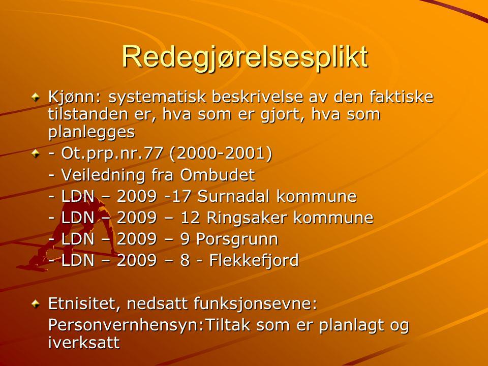 Redegjørelsesplikt Kjønn: systematisk beskrivelse av den faktiske tilstanden er, hva som er gjort, hva som planlegges - Ot.prp.nr.77 (2000-2001) - Veiledning fra Ombudet - LDN – 2009 -17 Surnadal kommune - LDN – 2009 – 12 Ringsaker kommune - LDN – 2009 – 9 Porsgrunn - LDN – 2009 – 8 - Flekkefjord Etnisitet, nedsatt funksjonsevne: Personvernhensyn:Tiltak som er planlagt og iverksatt