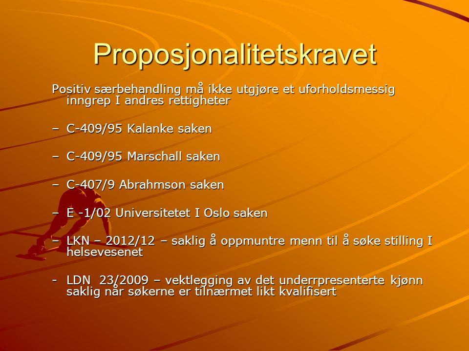Proposjonalitetskravet Positiv særbehandling må ikke utgjøre et uforholdsmessig inngrep I andres rettigheter –C-409/95 Kalanke saken –C-409/95 Marschall saken –C-407/9 Abrahmson saken –E -1/02 Universitetet I Oslo saken –LKN – 2012/12 – saklig å oppmuntre menn til å søke stilling I helsevesenet -LDN 23/2009 – vektlegging av det underrpresenterte kjønn saklig når søkerne er tilnærmet likt kvalifisert