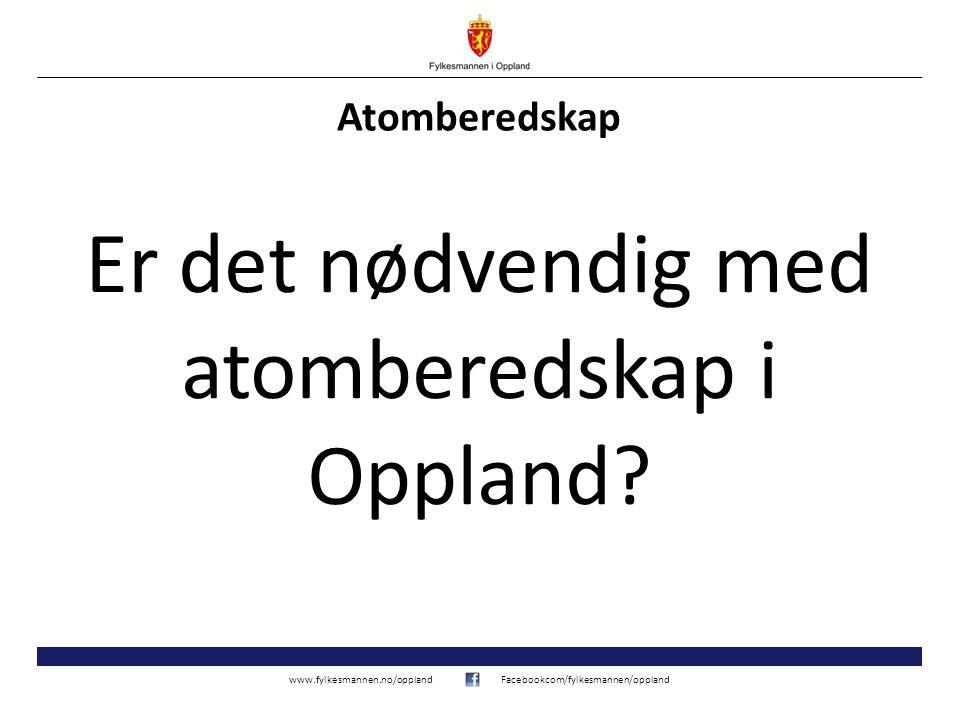 www.fylkesmannen.no/opplandFacebookcom/fylkesmannen/oppland Atomberedskap Er det nødvendig med atomberedskap i Oppland?