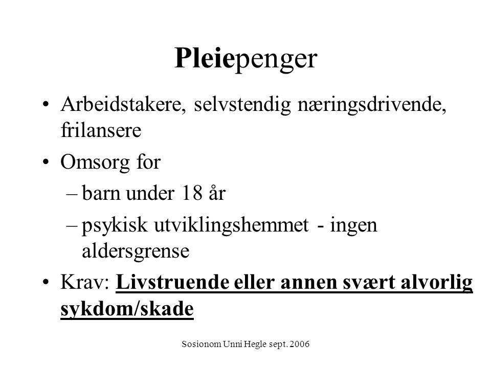 Sosionom Unni Hegle sept. 2006 Pleiepenger Arbeidstakere, selvstendig næringsdrivende, frilansere Omsorg for –barn under 18 år –psykisk utviklingshemm