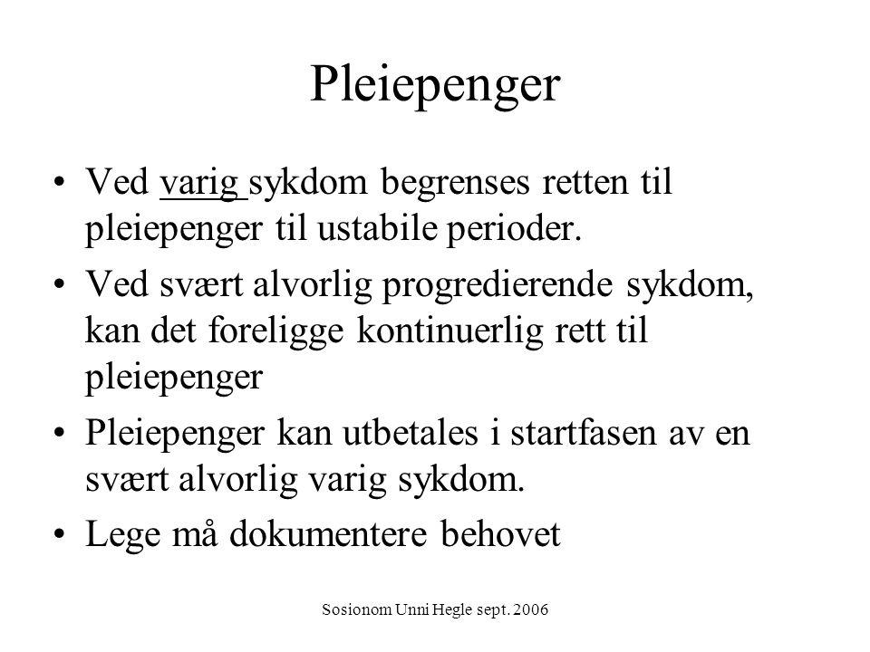 Sosionom Unni Hegle sept. 2006 Pleiepenger Ved varig sykdom begrenses retten til pleiepenger til ustabile perioder. Ved svært alvorlig progredierende