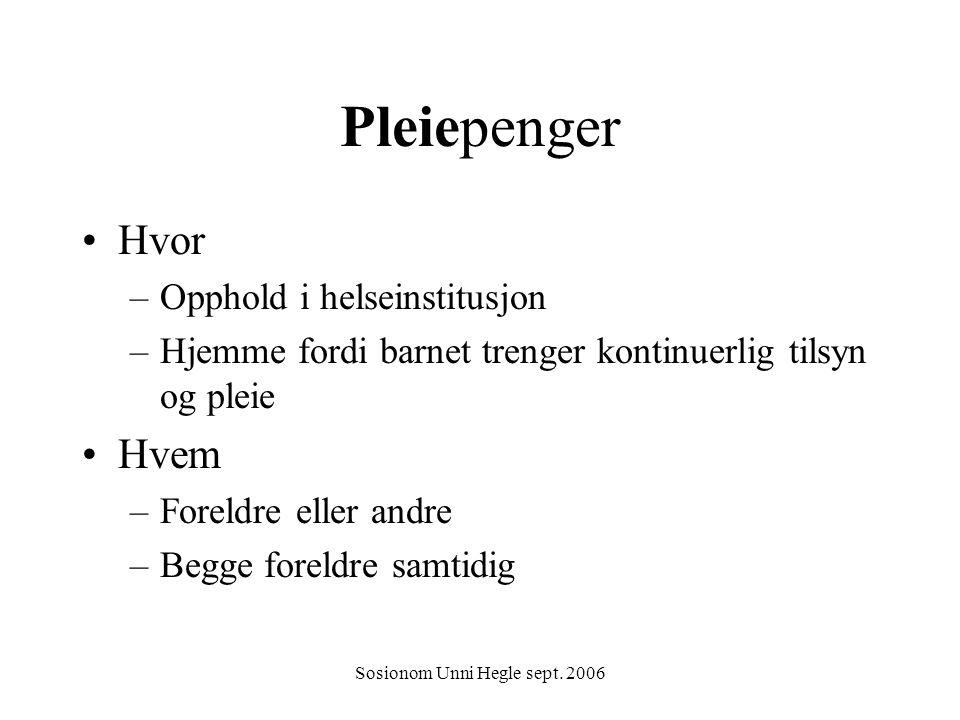 Sosionom Unni Hegle sept. 2006 Pleiepenger Hvor –Opphold i helseinstitusjon –Hjemme fordi barnet trenger kontinuerlig tilsyn og pleie Hvem –Foreldre e