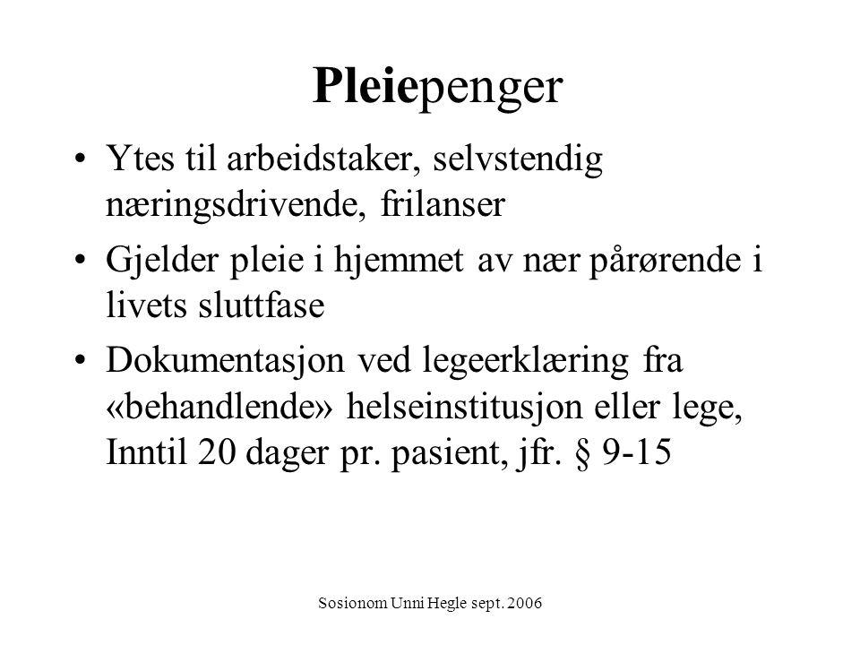 Sosionom Unni Hegle sept. 2006 Pleiepenger Ytes til arbeidstaker, selvstendig næringsdrivende, frilanser Gjelder pleie i hjemmet av nær pårørende i li