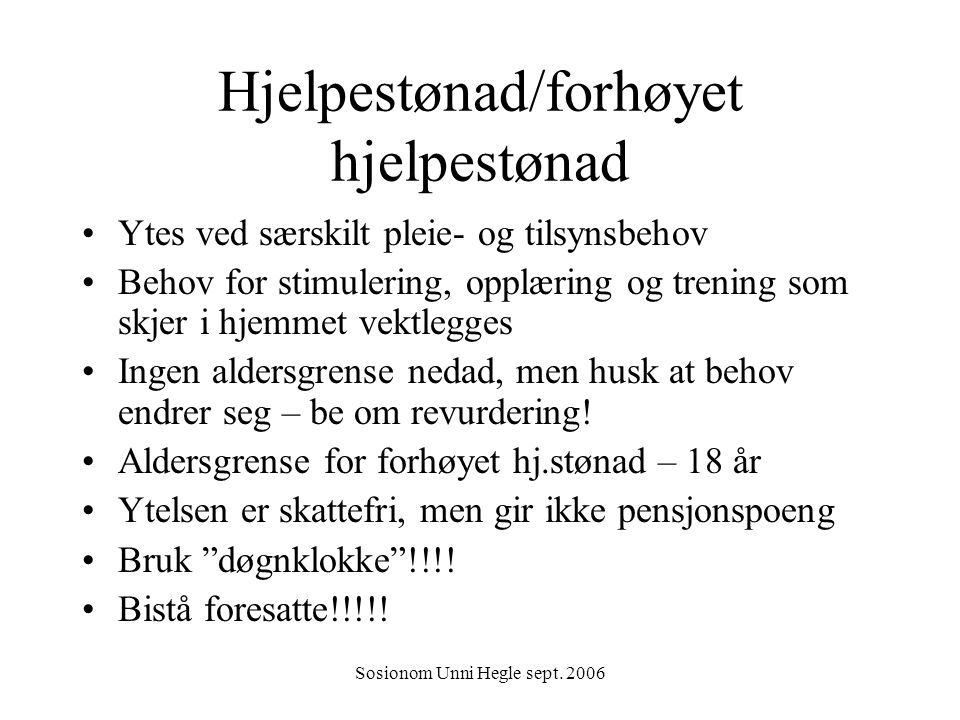 Sosionom Unni Hegle sept. 2006 Hjelpestønad/forhøyet hjelpestønad Ytes ved særskilt pleie- og tilsynsbehov Behov for stimulering, opplæring og trening