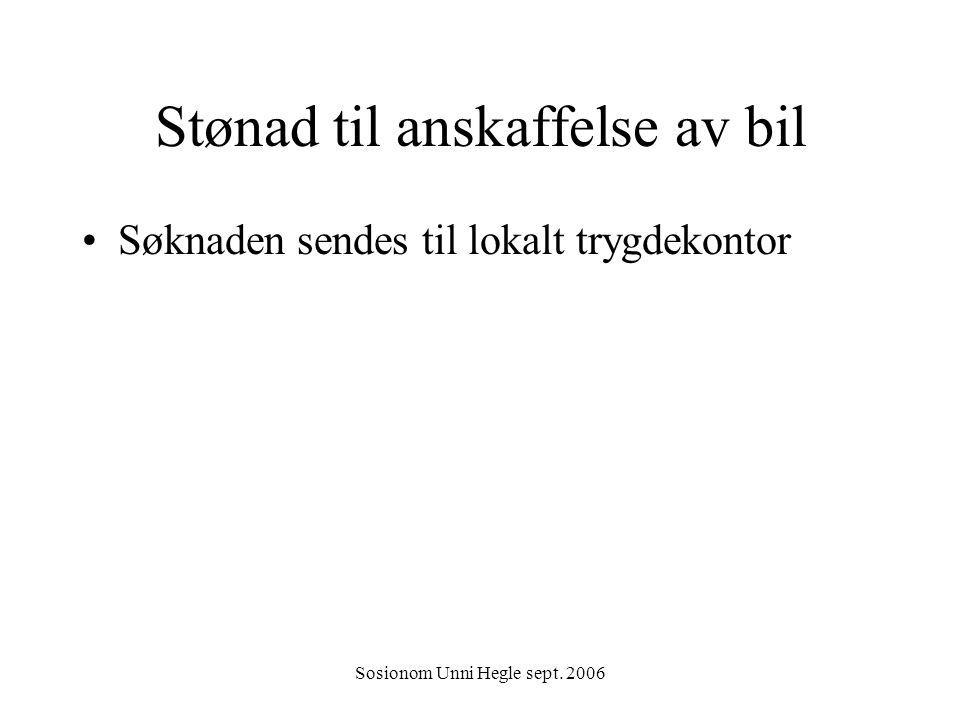 Sosionom Unni Hegle sept. 2006 Stønad til anskaffelse av bil Søknaden sendes til lokalt trygdekontor