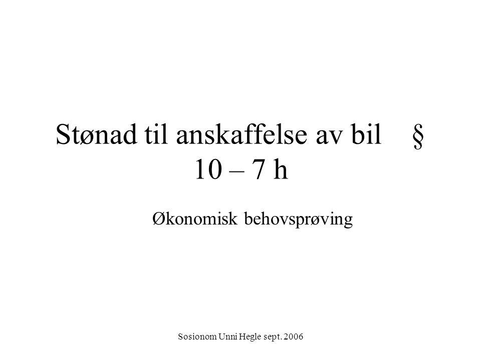 Sosionom Unni Hegle sept. 2006 Stønad til anskaffelse av bil § 10 – 7 h Økonomisk behovsprøving