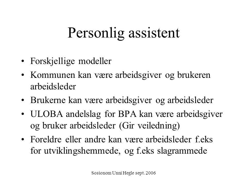 Sosionom Unni Hegle sept. 2006 Personlig assistent Forskjellige modeller Kommunen kan være arbeidsgiver og brukeren arbeidsleder Brukerne kan være arb