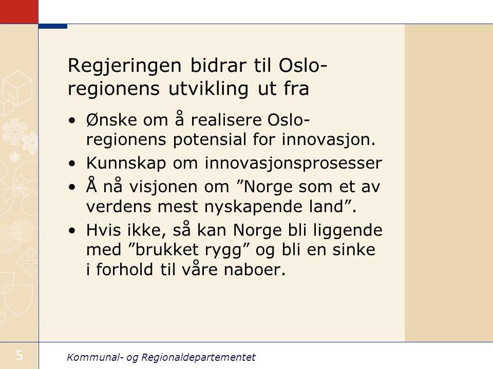 Kommunal- og Regionaldepartementet 5 Regjeringen bidrar til Oslo- regionens utvikling ut fra Ønske om å realisere Oslo- regionens potensial for innova