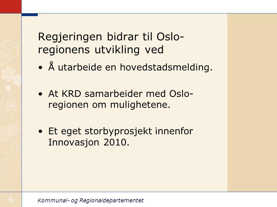 Kommunal- og Regionaldepartementet 6 Regjeringen bidrar til Oslo- regionens utvikling ved Å utarbeide en hovedstadsmelding. At KRD samarbeider med Osl