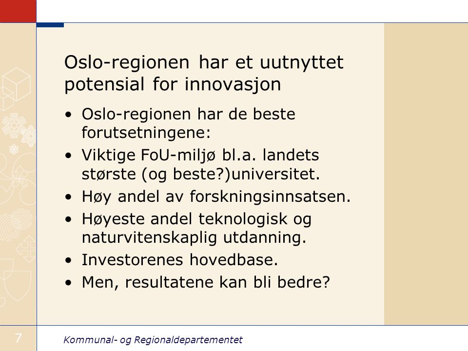 Kommunal- og Regionaldepartementet 7 Oslo-regionen har et uutnyttet potensial for innovasjon Oslo-regionen har de beste forutsetningene: Viktige FoU-m
