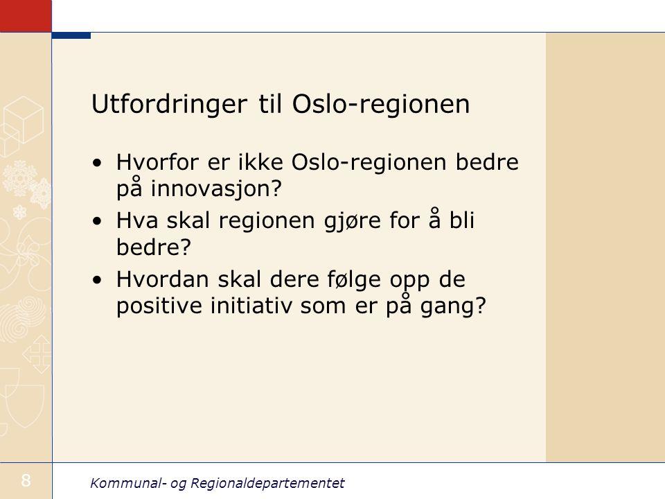 Kommunal- og Regionaldepartementet 8 Utfordringer til Oslo-regionen Hvorfor er ikke Oslo-regionen bedre på innovasjon? Hva skal regionen gjøre for å b