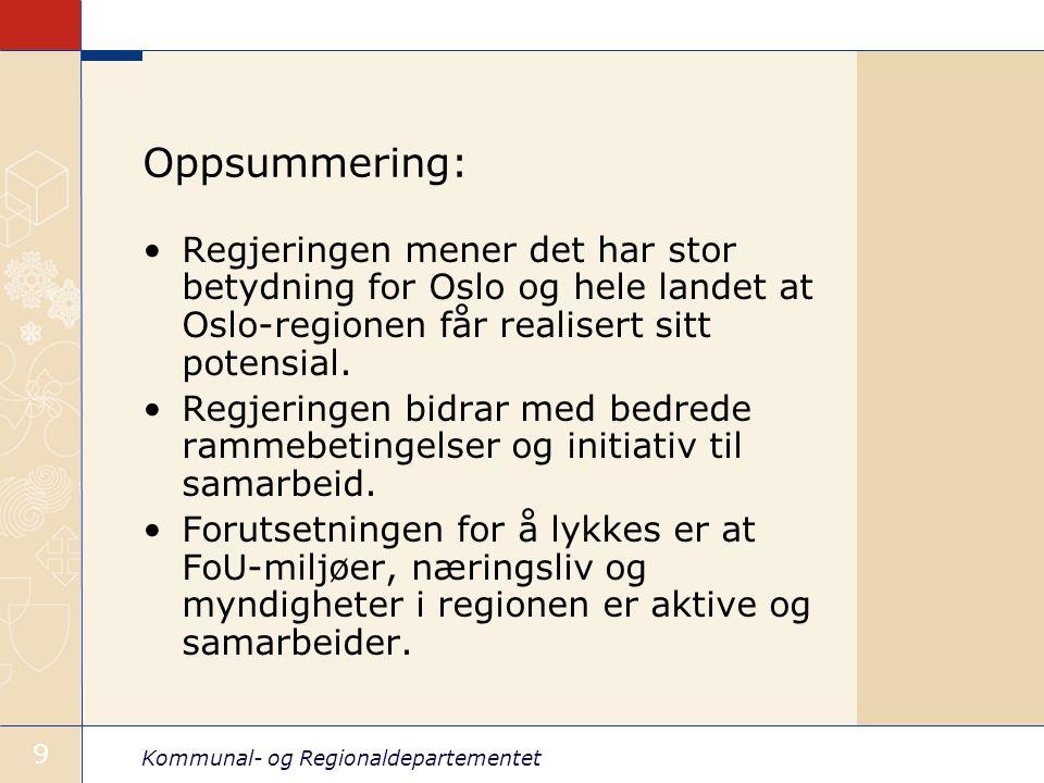 Kommunal- og Regionaldepartementet 9 Oppsummering: Regjeringen mener det har stor betydning for Oslo og hele landet at Oslo-regionen får realisert sitt potensial.