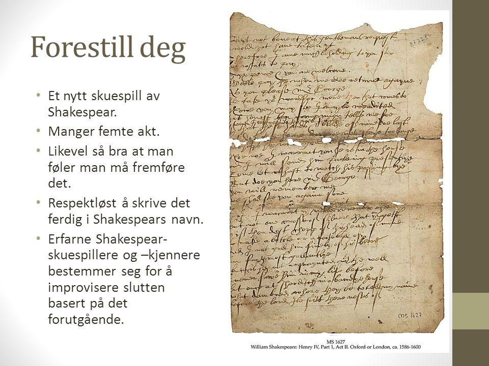 Forestill deg Et nytt skuespill av Shakespear. Manger femte akt. Likevel så bra at man føler man må fremføre det. Respektløst å skrive det ferdig i Sh