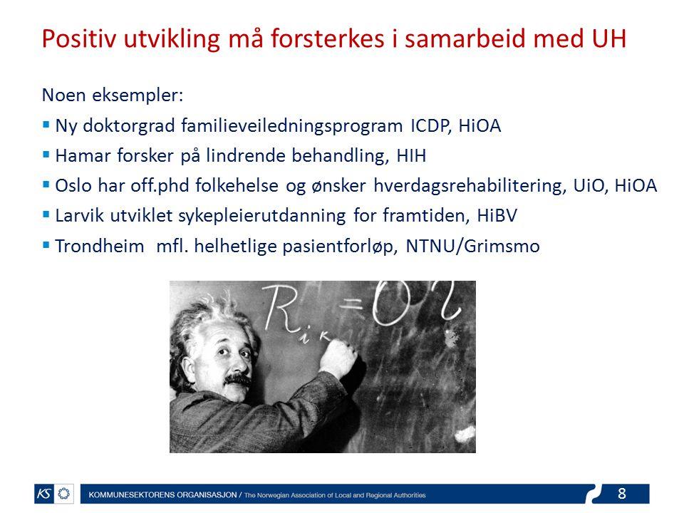 8 Positiv utvikling må forsterkes i samarbeid med UH Noen eksempler:  Ny doktorgrad familieveiledningsprogram ICDP, HiOA  Hamar forsker på lindrende behandling, HIH  Oslo har off.phd folkehelse og ønsker hverdagsrehabilitering, UiO, HiOA  Larvik utviklet sykepleierutdanning for framtiden, HiBV  Trondheim mfl.