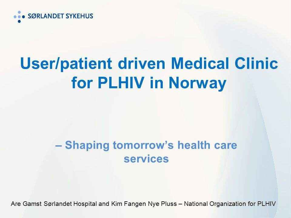 User/patient driven Medical Clinic for PLHIV in Norway – Shaping tomorrow's health care services Are Gamst Sørlandet Hospital and Kim Fangen Nye Pluss – National Organization for PLHIV