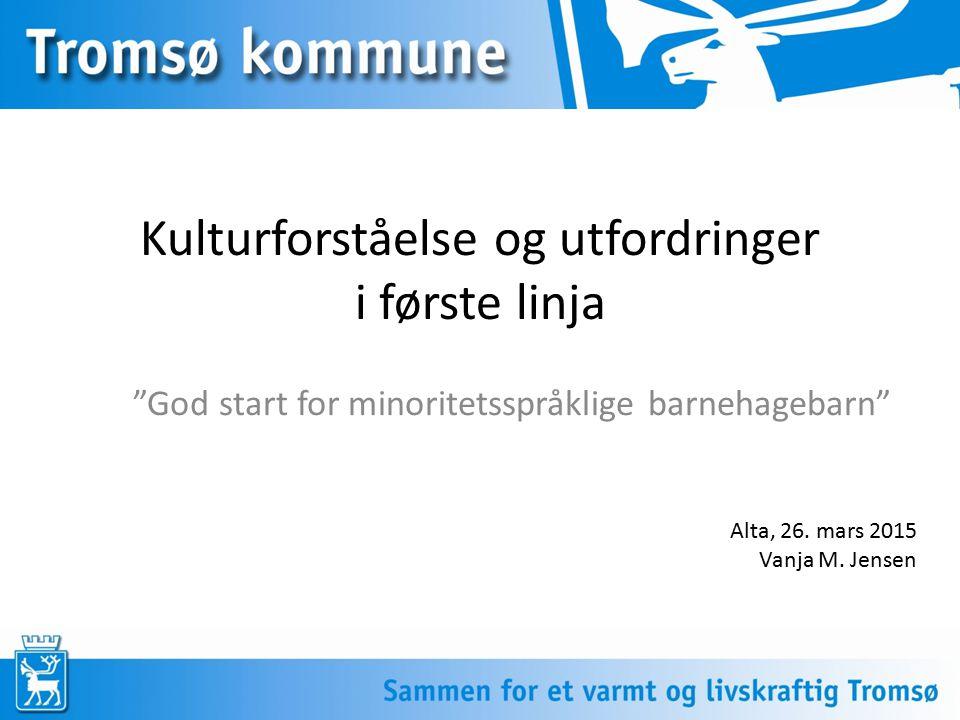 """Kulturforståelse og utfordringer i første linja """"God start for minoritetsspråklige barnehagebarn"""" Alta, 26. mars 2015 Vanja M. Jensen"""
