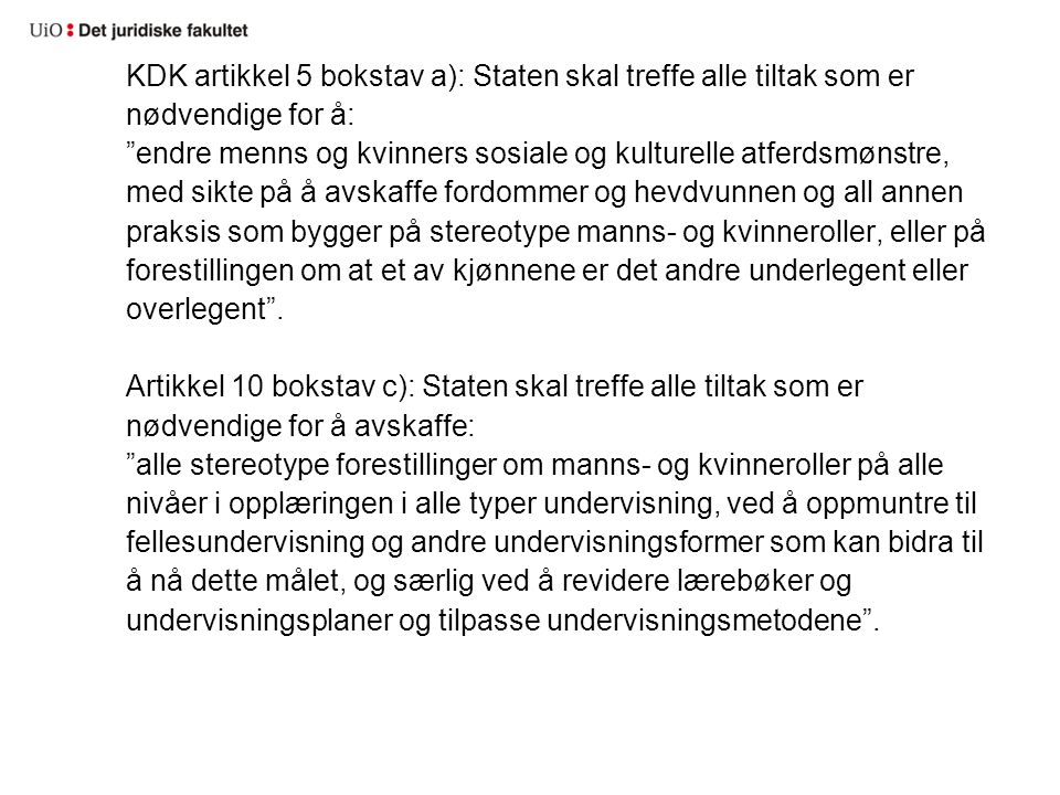 KDK artikkel 2 e) slår fast at konvensjonspartene skal treffe alle tiltak som er nødvendige for å: hindre at personer, organisasjoner eller foretak diskriminerer kvinner. FNs kvinnediskrimineringskomité: Staten er forpliktet til å: protect women against discrimination by private actors and take steps directly aimed at eliminating customary and all other practices that prejudice and perpetuate the notion of inferiority or superiority of either of the sexes, and of stereotyped roles for men and women. Den skal også ta skritt for å forebygge diskriminering av kvinner/jenter av private aktører.