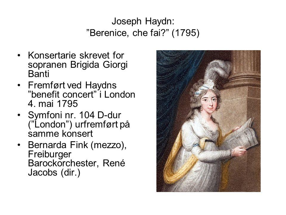 Joseph Haydn: Berenice, che fai (1795) Konsertarie skrevet for sopranen Brigida Giorgi Banti Fremført ved Haydns benefit concert i London 4.
