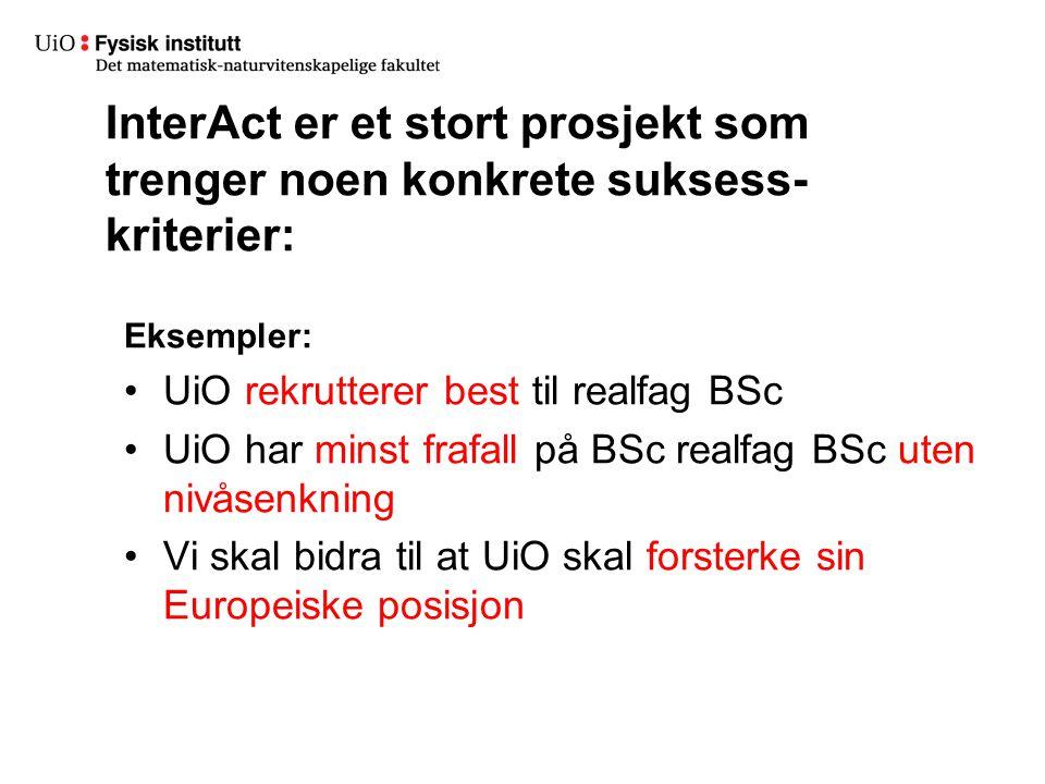 InterAct er et stort prosjekt som trenger noen konkrete suksess- kriterier: Eksempler: UiO rekrutterer best til realfag BSc UiO har minst frafall på BSc realfag BSc uten nivåsenkning Vi skal bidra til at UiO skal forsterke sin Europeiske posisjon