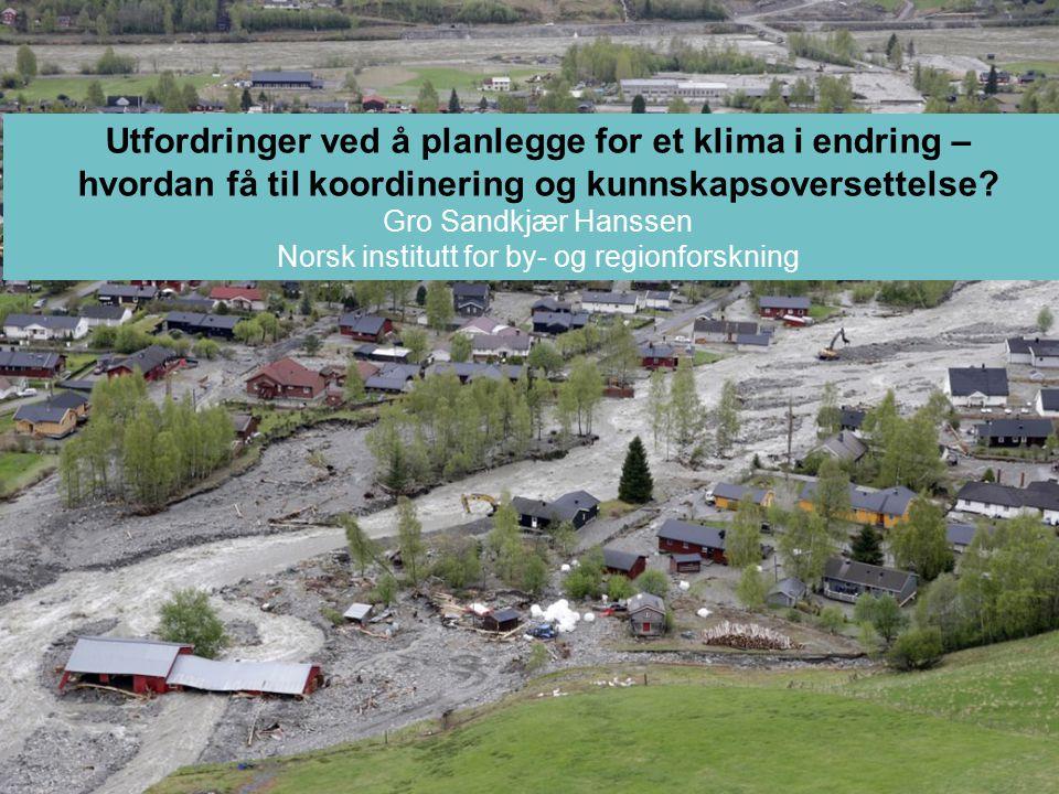 Utfordringer ved å planlegge for et klima i endring – hvordan få til koordinering og kunnskapsoversettelse? Gro Sandkjær Hanssen Norsk institutt for b