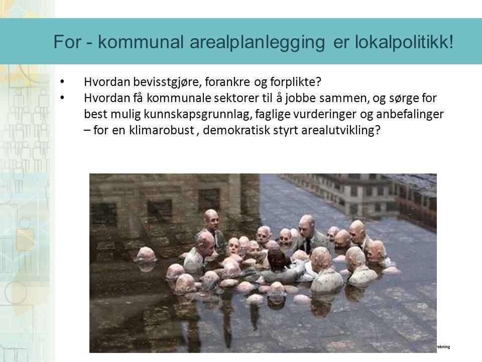 For - kommunal arealplanlegging er lokalpolitikk! Hvordan bevisstgjøre, forankre og forplikte? Hvordan få kommunale sektorer til å jobbe sammen, og sø