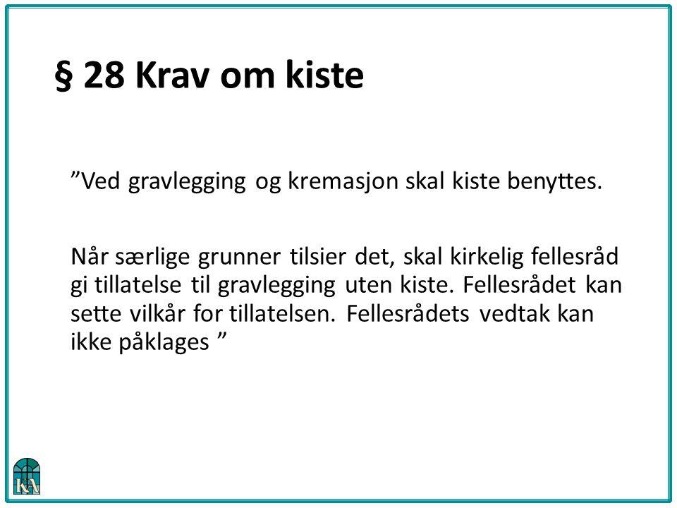 § 28 Krav om kiste Ved gravlegging og kremasjon skal kiste benyttes.
