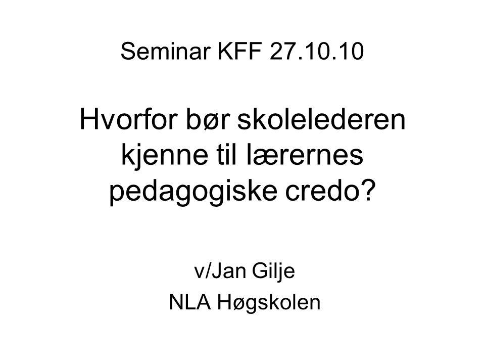 Seminar KFF 27.10.10 Hvorfor bør skolelederen kjenne til lærernes pedagogiske credo? v/Jan Gilje NLA Høgskolen
