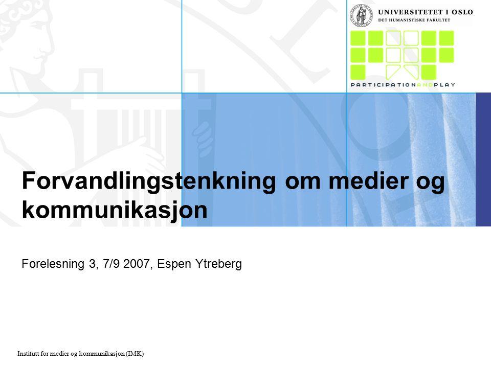 Institutt for medier og kommunikasjon (IMK) Forvandlingstenkning om medier og kommunikasjon Forelesning 3, 7/9 2007, Espen Ytreberg