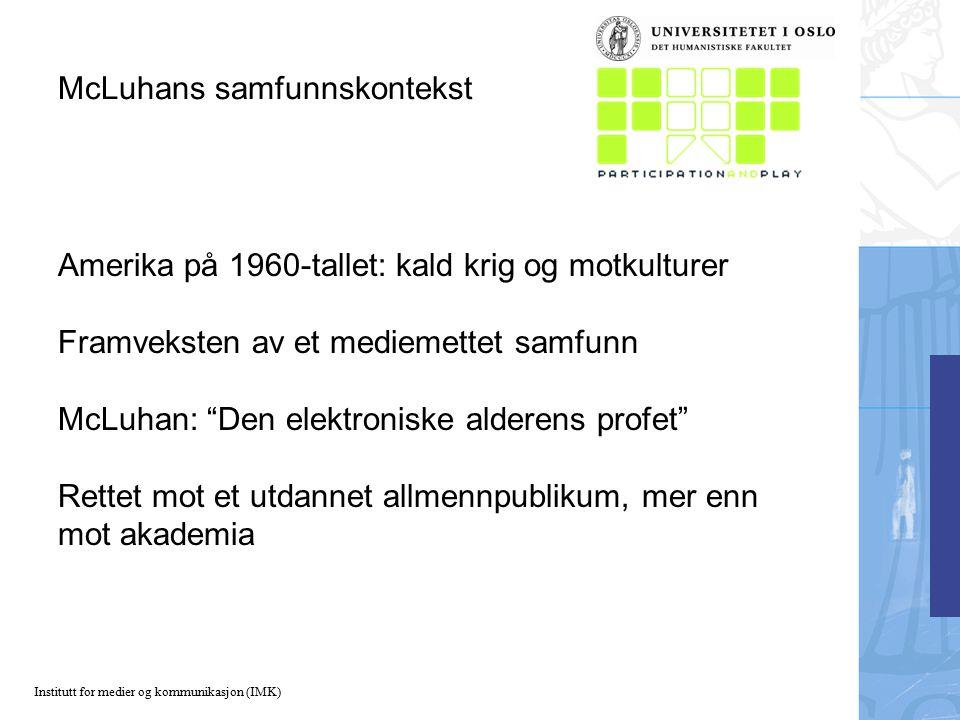Institutt for medier og kommunikasjon (IMK) McLuhans samfunnskontekst Amerika på 1960-tallet: kald krig og motkulturer Framveksten av et mediemettet samfunn McLuhan: Den elektroniske alderens profet Rettet mot et utdannet allmennpublikum, mer enn mot akademia
